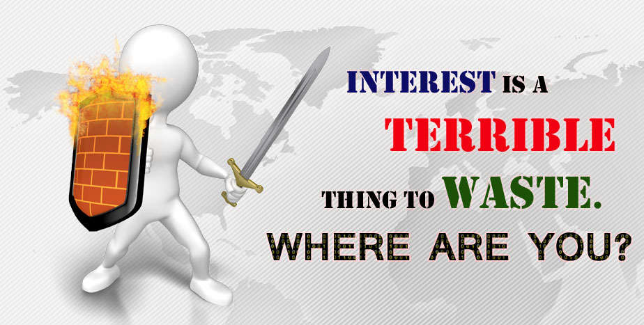 INTEREST IS TERRIBLE THING TO WASTE. WHERE ARE YOU?